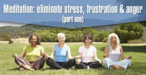 Meditation – Eliminate Stress, Frustration and Anger (Part One)