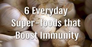 6 Everyday Super-foods that Boost Immunity