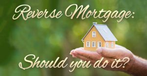 Reverse Mortgage: Should you do it?