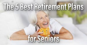 The Five Best Retirement Plans for Seniors